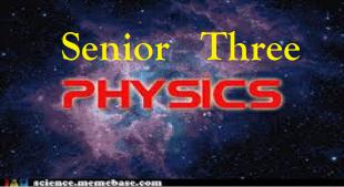 SENIOR THREE PHYSICS (S.3) 9
