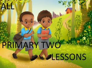 Access and Download All Primary Two Lessons 1